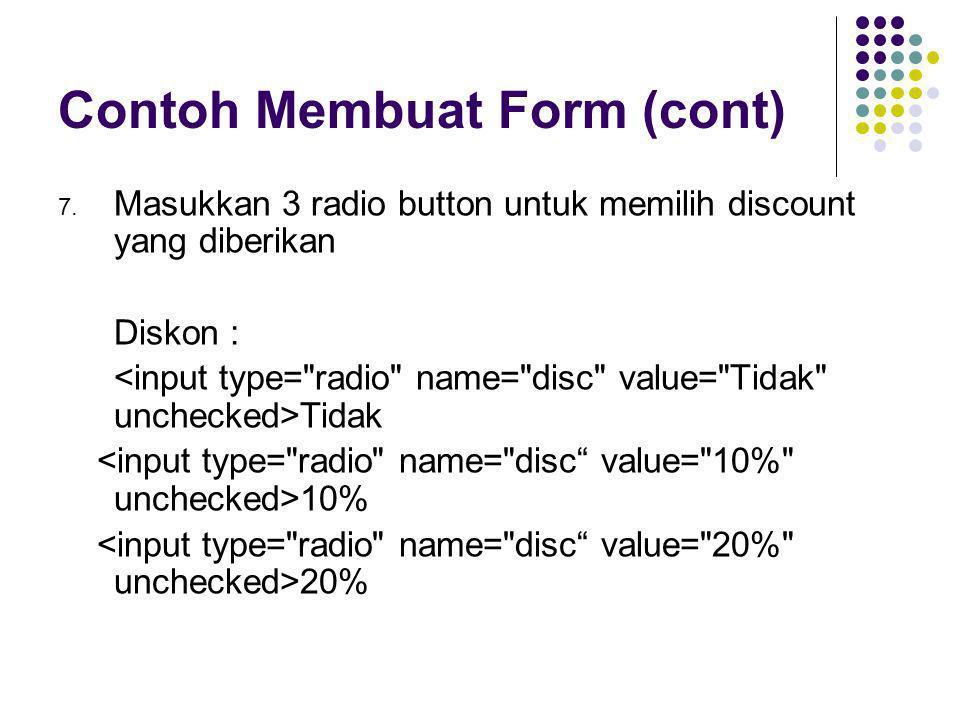 Contoh Membuat Form (cont) 7. Masukkan 3 radio button untuk memilih discount yang diberikan Diskon : Tidak 10% 20%