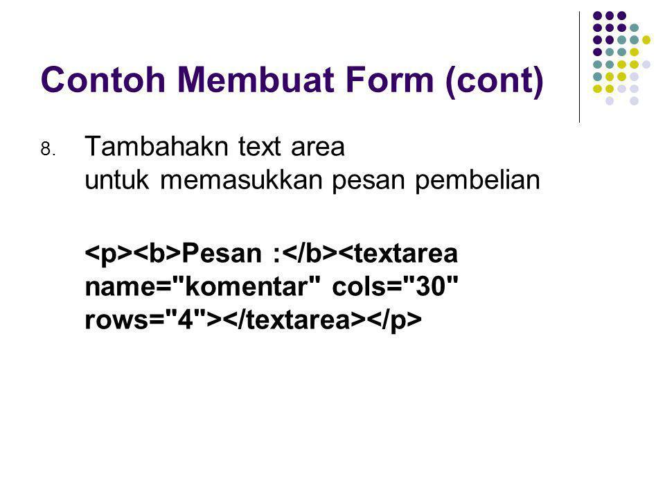 Contoh Membuat Form (cont) 8. Tambahakn text area untuk memasukkan pesan pembelian Pesan :