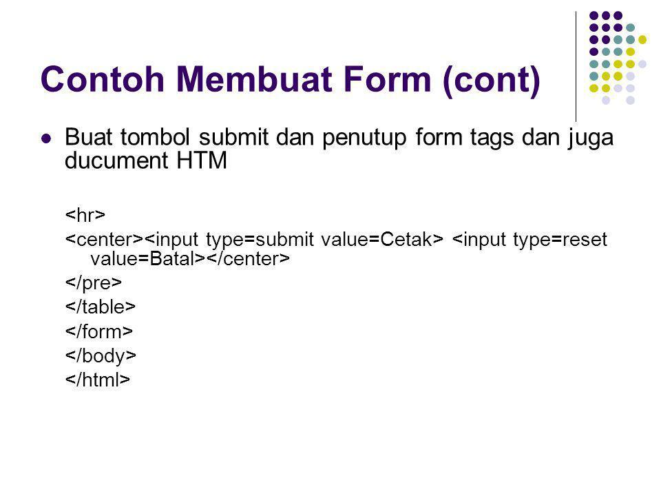 Contoh Membuat Form (cont)  Buat tombol submit dan penutup form tags dan juga ducument HTM