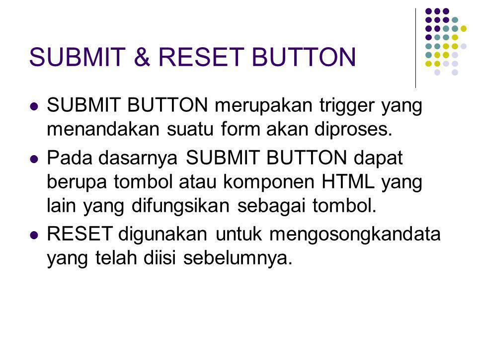 SUBMIT & RESET BUTTON  SUBMIT BUTTON merupakan trigger yang menandakan suatu form akan diproses.  Pada dasarnya SUBMIT BUTTON dapat berupa tombol at