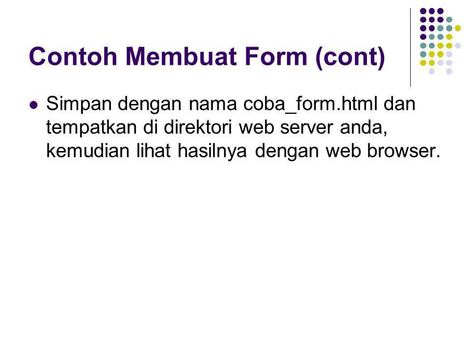 Contoh Membuat Form (cont)  Simpan dengan nama coba_form.html dan tempatkan di direktori web server anda, kemudian lihat hasilnya dengan web browser.