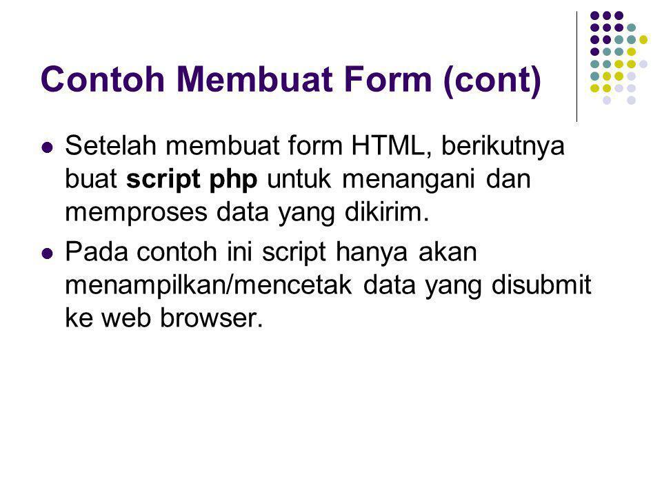 Contoh Membuat Form (cont)  Setelah membuat form HTML, berikutnya buat script php untuk menangani dan memproses data yang dikirim.  Pada contoh ini