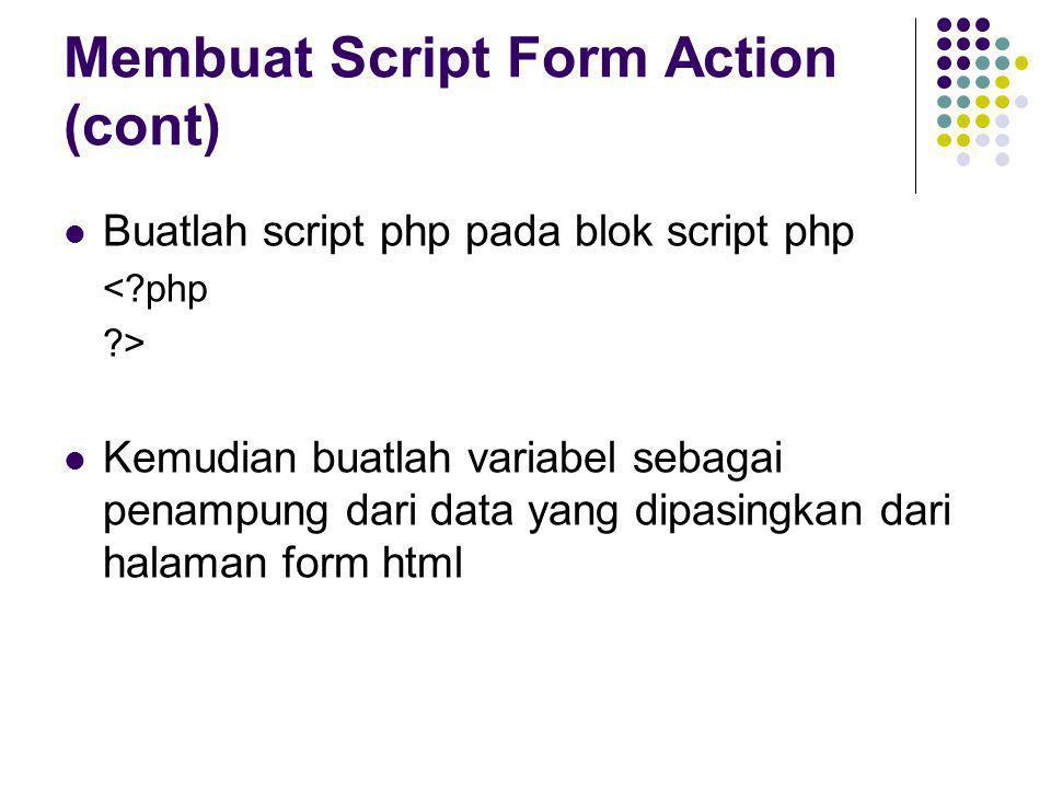 Membuat Script Form Action (cont)  Buatlah script php pada blok script php <?php ?>  Kemudian buatlah variabel sebagai penampung dari data yang dipa