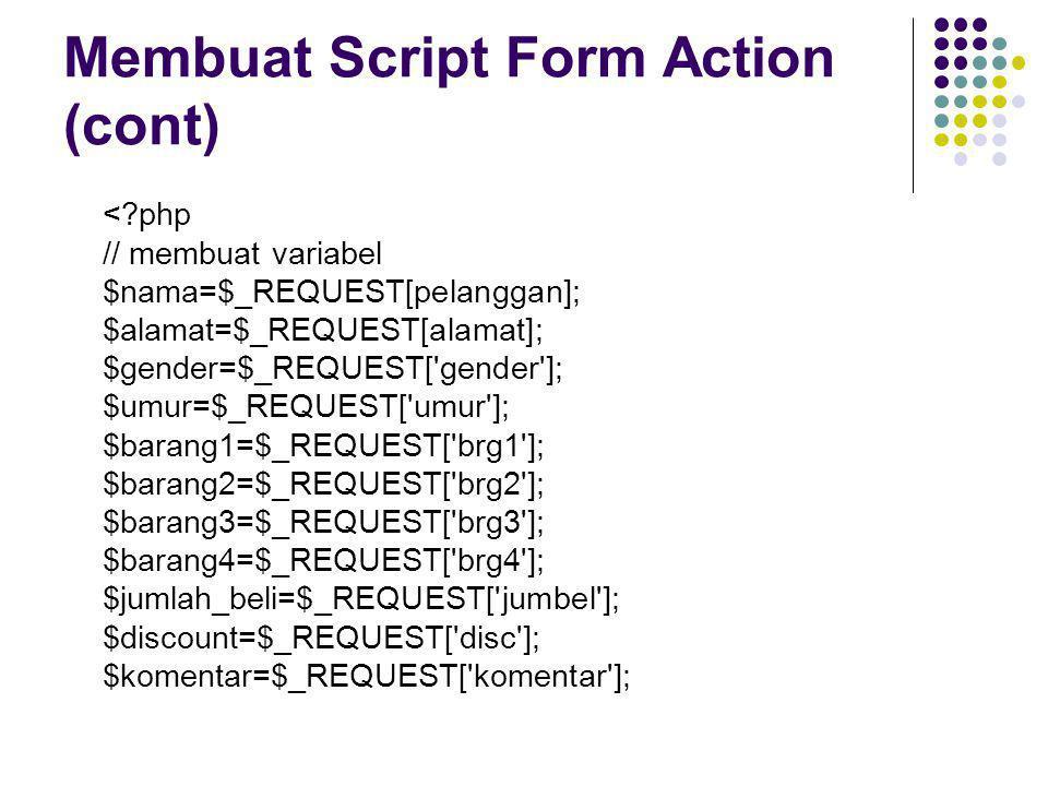 Membuat Script Form Action (cont) <?php // membuat variabel $nama=$_REQUEST[pelanggan]; $alamat=$_REQUEST[alamat]; $gender=$_REQUEST['gender']; $umur=