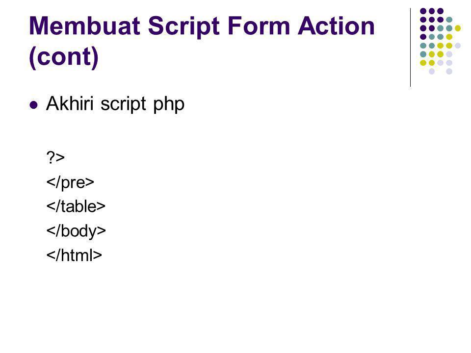 Membuat Script Form Action (cont)  Akhiri script php ?>