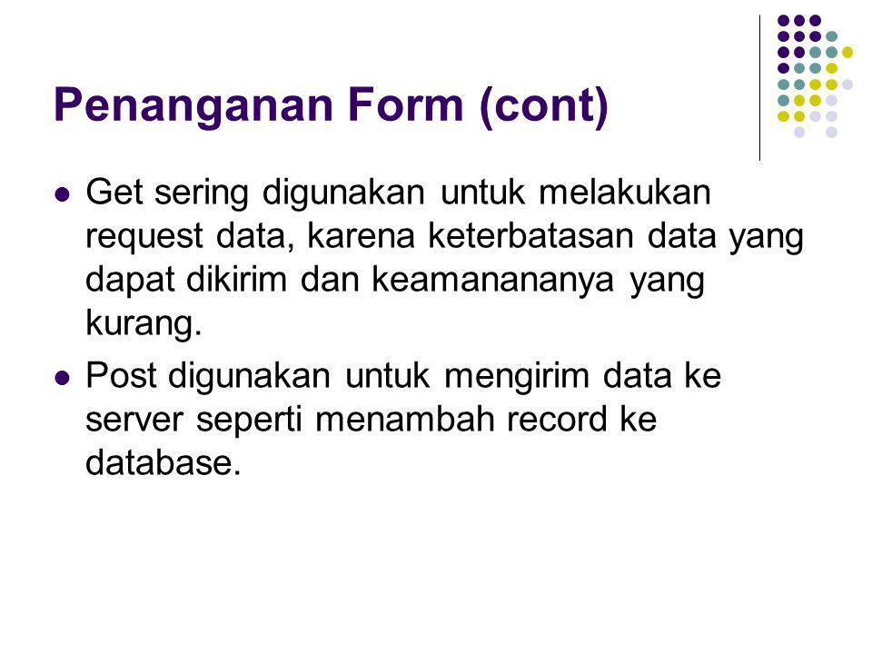 Penanganan Form (cont)  Get sering digunakan untuk melakukan request data, karena keterbatasan data yang dapat dikirim dan keamanananya yang kurang.
