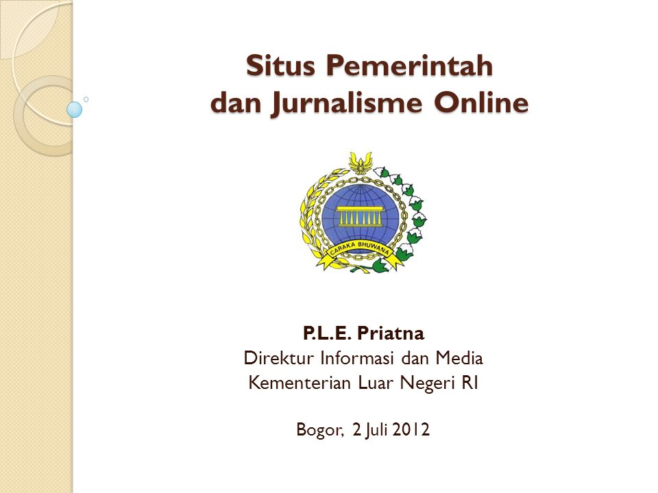 Situs Pemerintah dan Jurnalisme Online P.L.E. Priatna Direktur Informasi dan Media Kementerian Luar Negeri RI Bogor, 2 Juli 2012