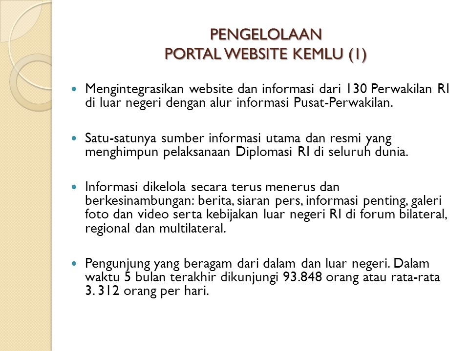 PENGELOLAAN PORTAL WEBSITE KEMLU (1)  Mengintegrasikan website dan informasi dari 130 Perwakilan RI di luar negeri dengan alur informasi Pusat-Perwak