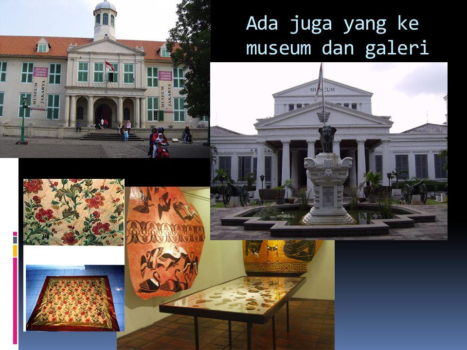 Ada juga yang ke museum dan galeri