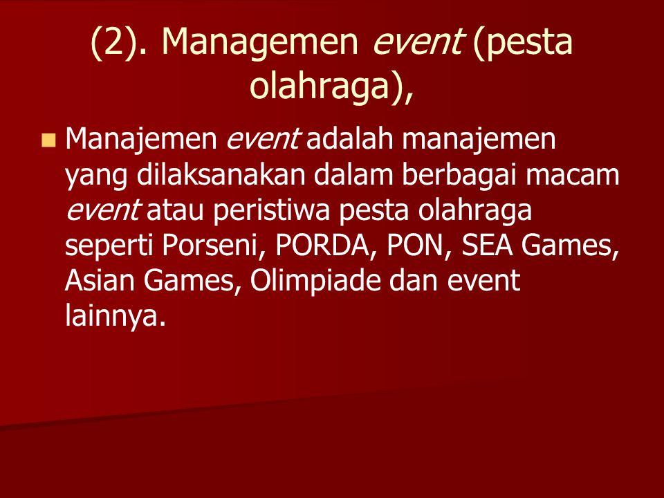 (2). Managemen event (pesta olahraga),   Manajemen event adalah manajemen yang dilaksanakan dalam berbagai macam event atau peristiwa pesta olahraga