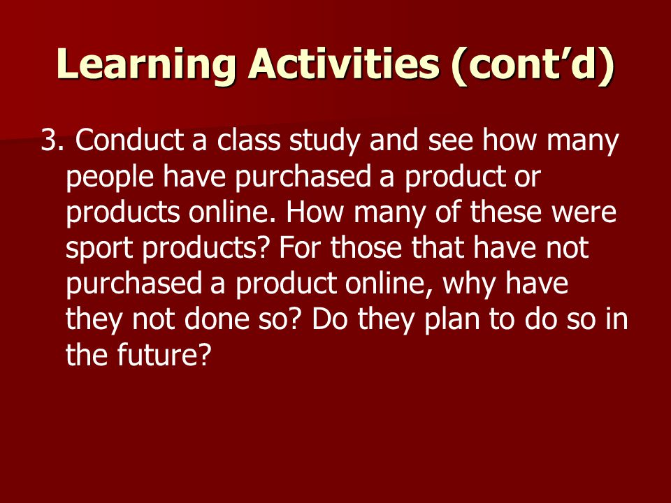 Learning Activities (cont'd) 3. Conduct a class study and see how many people have purchased a product or products online. How many of these were spor