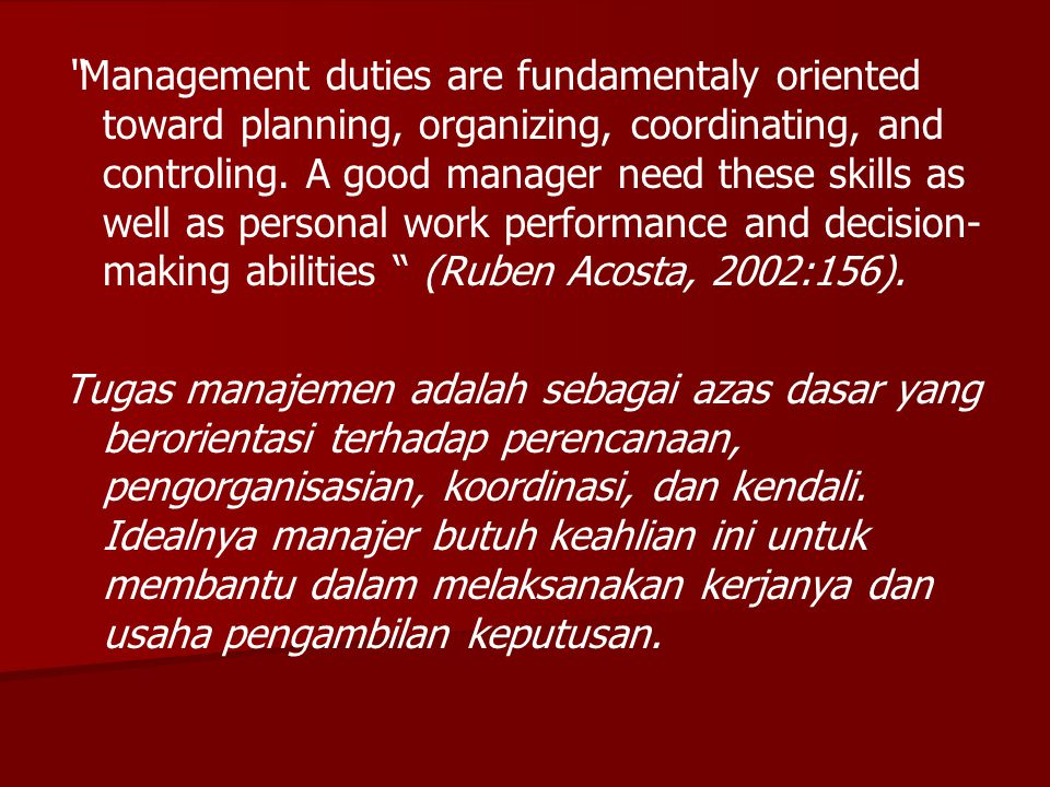 """Management duties are fundamentaly oriented toward planning, organizing, coordinating, and controling. A good manager need these skills as well as pe"