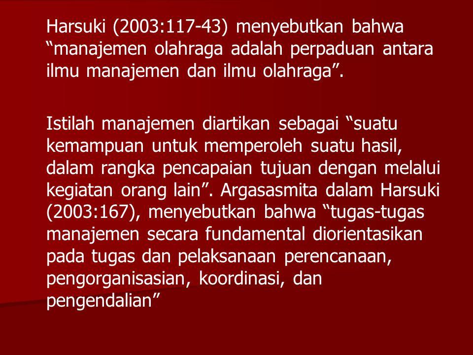 """Harsuki (2003:117-43) menyebutkan bahwa """"manajemen olahraga adalah perpaduan antara ilmu manajemen dan ilmu olahraga"""". Istilah manajemen diartikan seb"""