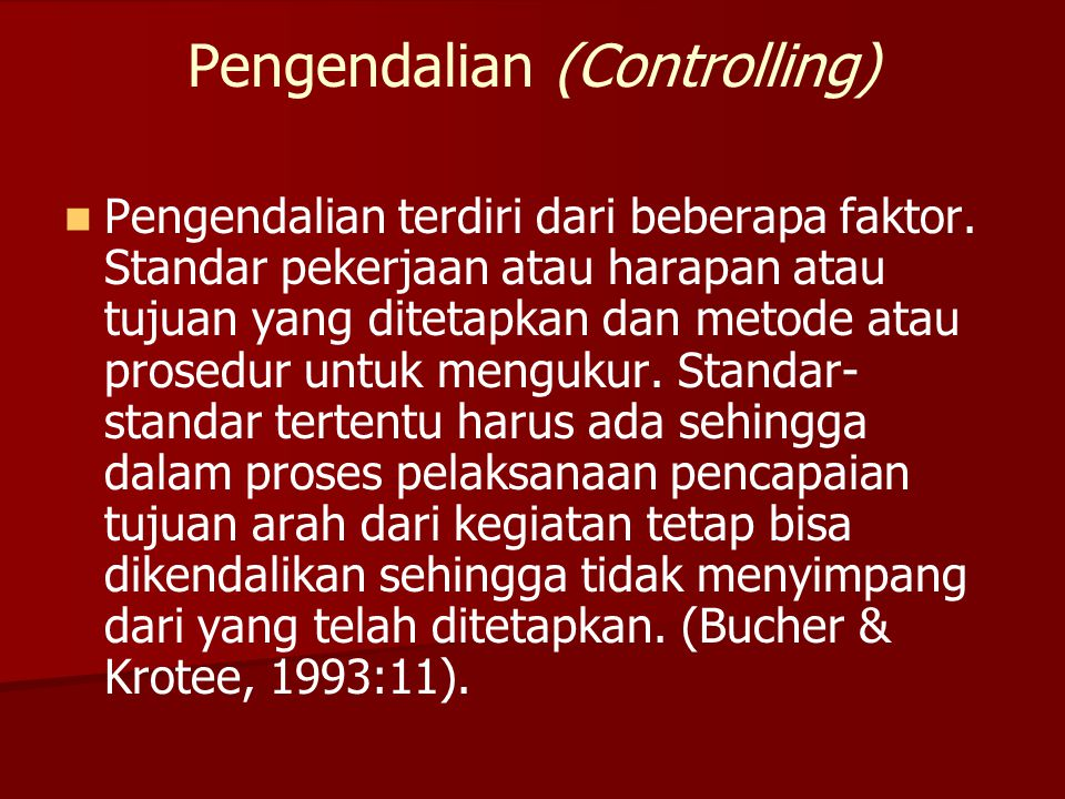 Pengendalian (Controlling)   Pengendalian terdiri dari beberapa faktor. Standar pekerjaan atau harapan atau tujuan yang ditetapkan dan metode atau p