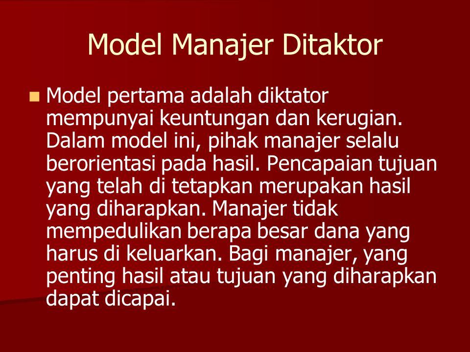 Model Manajer Ditaktor   Model pertama adalah diktator mempunyai keuntungan dan kerugian. Dalam model ini, pihak manajer selalu berorientasi pada ha