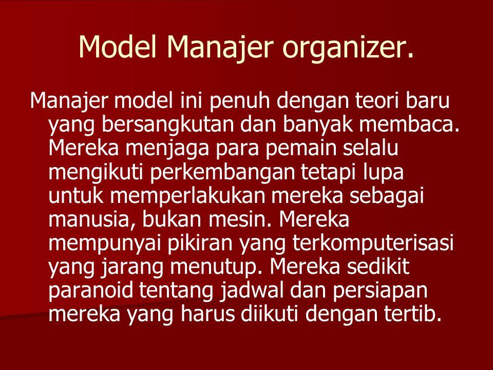 Model Manajer organizer. Manajer model ini penuh dengan teori baru yang bersangkutan dan banyak membaca. Mereka menjaga para pemain selalu mengikuti p