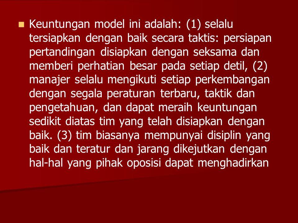   Keuntungan model ini adalah: (1) selalu tersiapkan dengan baik secara taktis: persiapan pertandingan disiapkan dengan seksama dan memberi perhatia