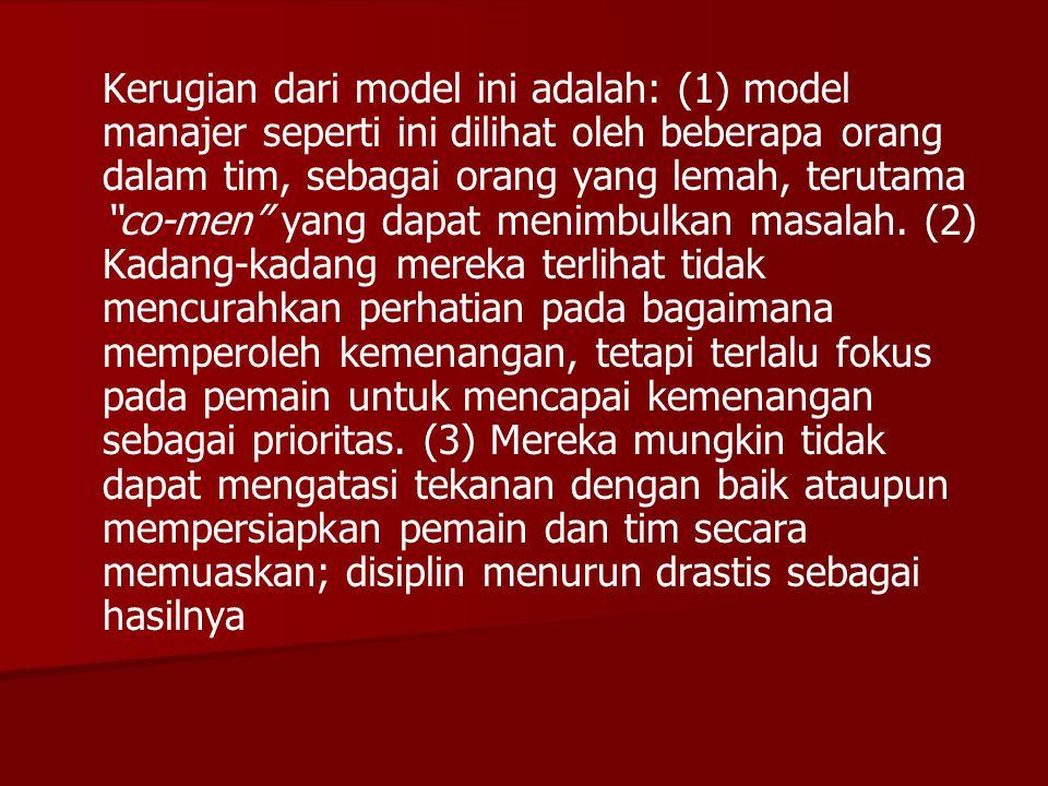 """Kerugian dari model ini adalah: (1) model manajer seperti ini dilihat oleh beberapa orang dalam tim, sebagai orang yang lemah, terutama """"co-men"""" yang"""