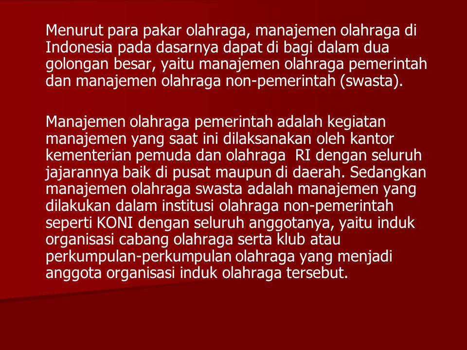 Menurut para pakar olahraga, manajemen olahraga di Indonesia pada dasarnya dapat di bagi dalam dua golongan besar, yaitu manajemen olahraga pemerintah