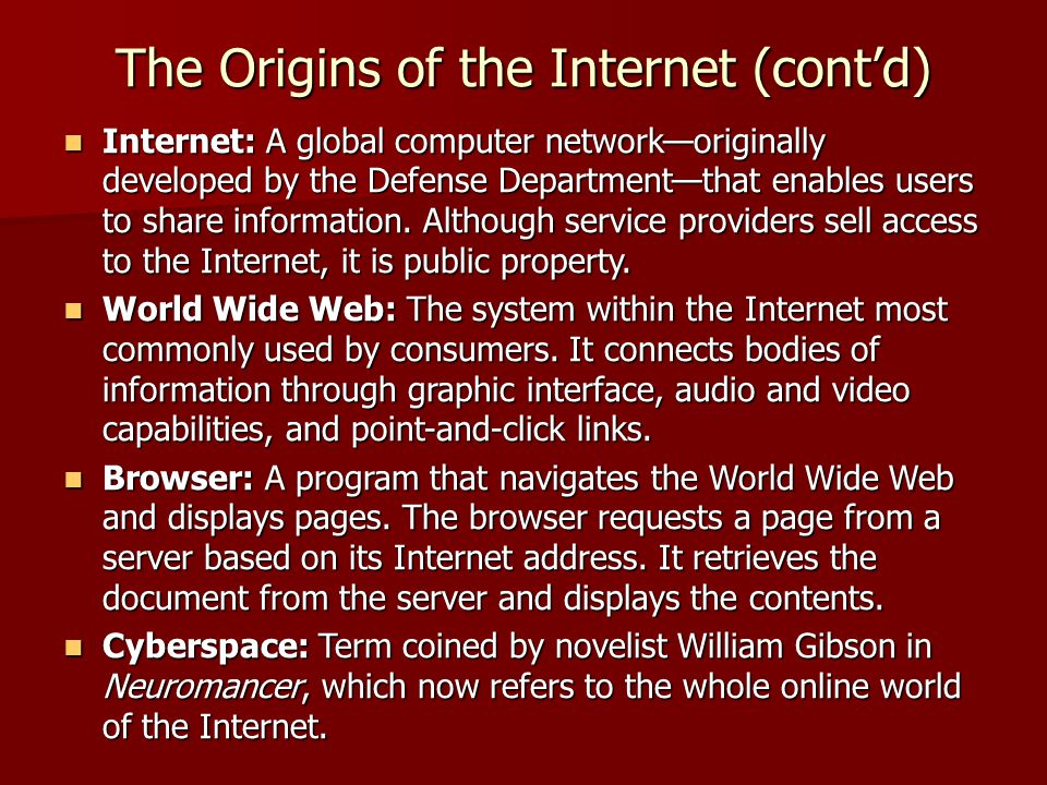 The Origins of the Internet (cont'd)  Internet: A global computer network—originally developed by the Defense Department—that enables users to share