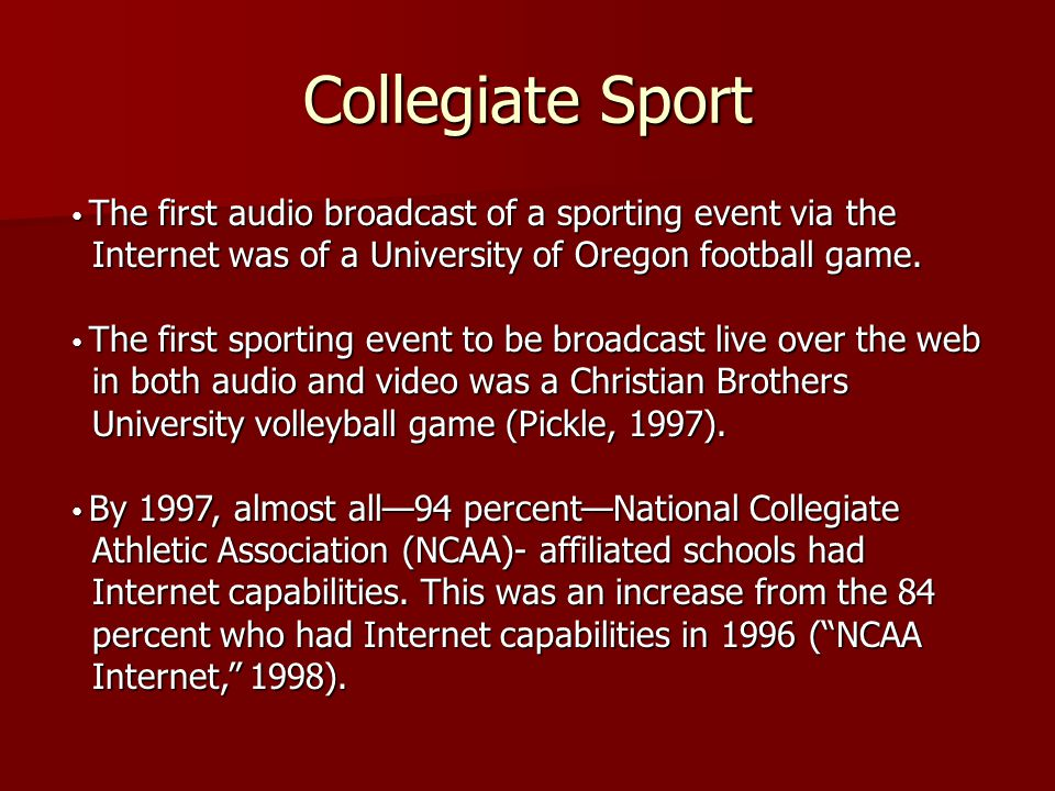 Collegiate Sport • The first audio broadcast of a sporting event via the Internet was of a University of Oregon football game. • The first sporting ev