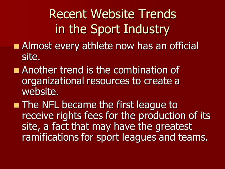Recent Website Trends in the Sport Industry  Almost every athlete now has an official site.  Another trend is the combination of organizational reso