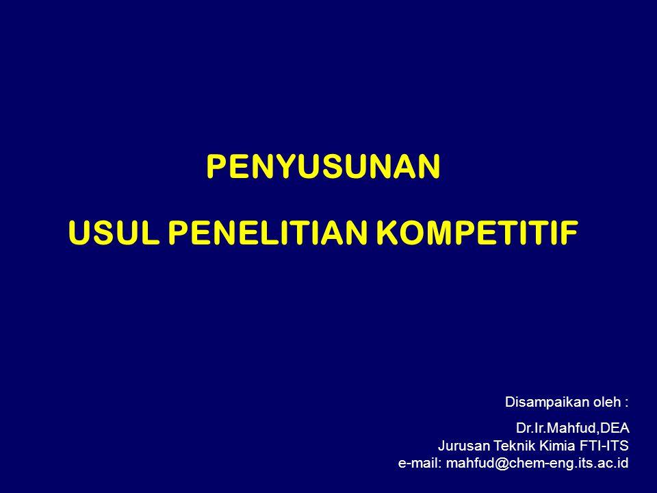 PENYUSUNAN USUL PENELITIAN KOMPETITIF Disampaikan oleh : Dr.Ir.Mahfud,DEA Jurusan Teknik Kimia FTI-ITS e-mail: mahfud@chem-eng.its.ac.id