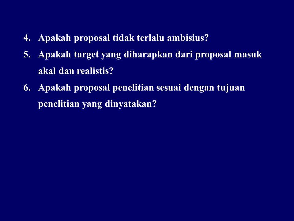4.Apakah proposal tidak terlalu ambisius? 5.Apakah target yang diharapkan dari proposal masuk akal dan realistis? 6.Apakah proposal penelitian sesuai