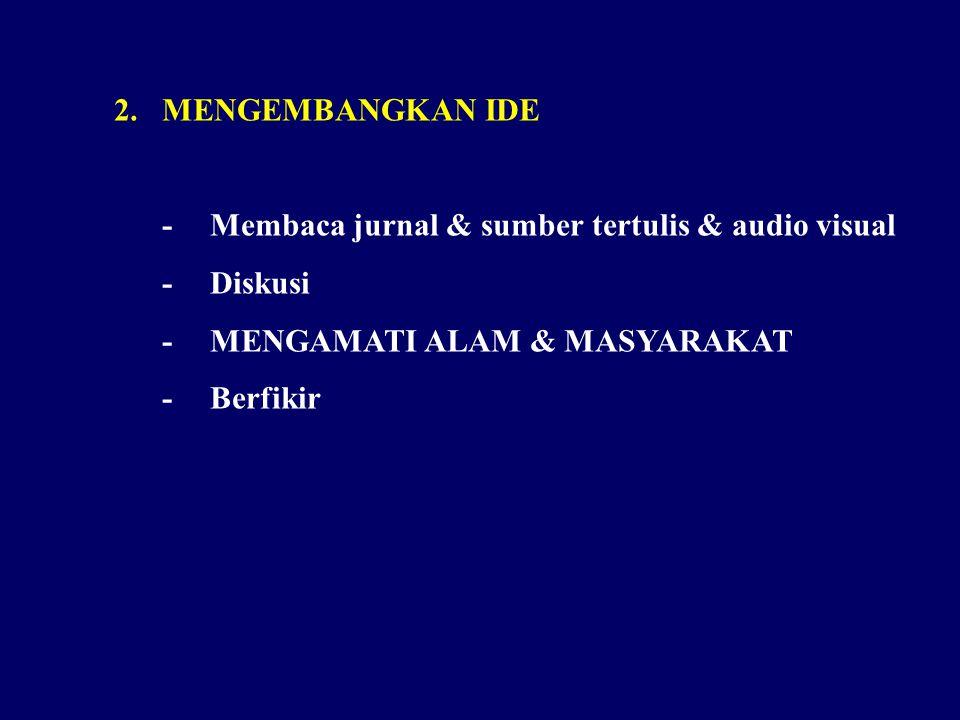2.MENGEMBANGKAN IDE -Membaca jurnal & sumber tertulis & audio visual -Diskusi - MENGAMATI ALAM & MASYARAKAT -Berfikir