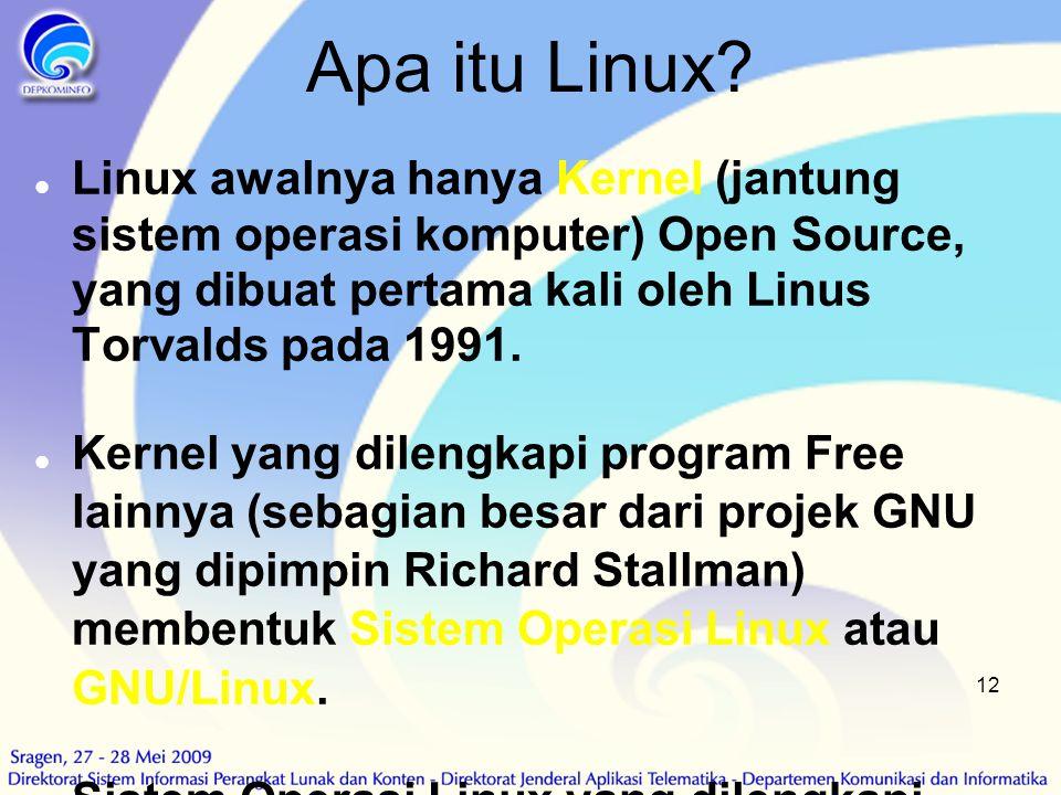 12 Apa itu Linux?  Linux awalnya hanya Kernel (jantung sistem operasi komputer) Open Source, yang dibuat pertama kali oleh Linus Torvalds pada 1991.