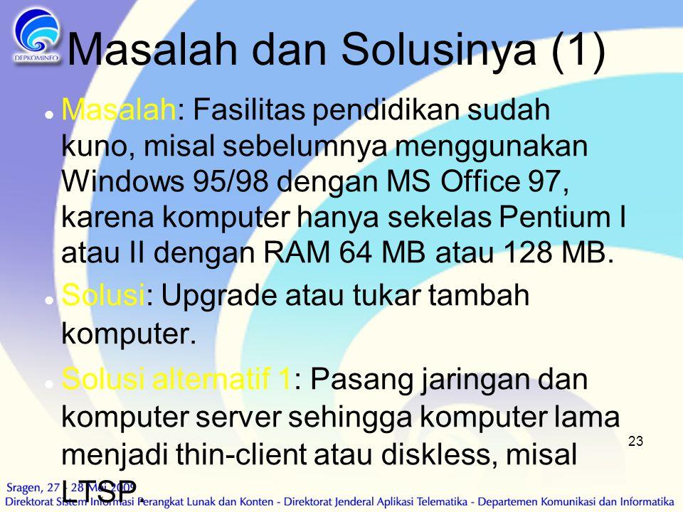 23 Masalah dan Solusinya (1)  Masalah: Fasilitas pendidikan sudah kuno, misal sebelumnya menggunakan Windows 95/98 dengan MS Office 97, karena komput