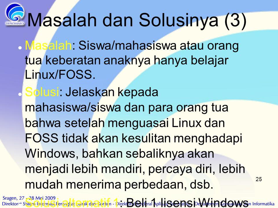 25 Masalah dan Solusinya (3)  Masalah: Siswa/mahasiswa atau orang tua keberatan anaknya hanya belajar Linux/FOSS.  Solusi: Jelaskan kepada mahasiswa