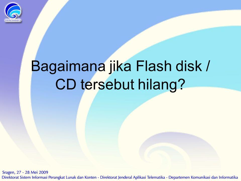 Bagaimana jika Flash disk / CD tersebut hilang?