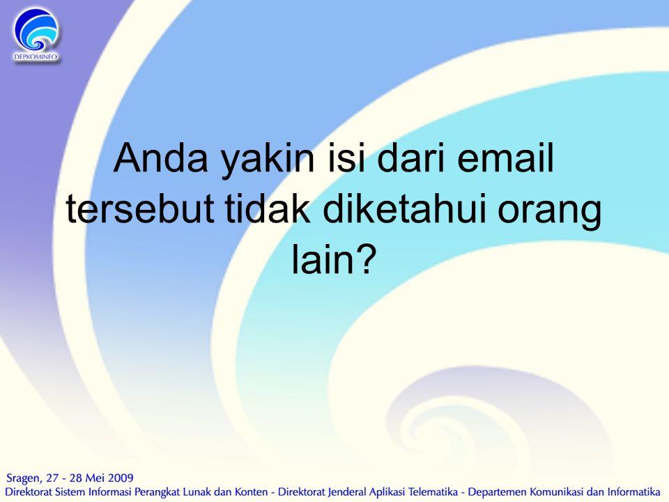 Anda yakin isi dari email tersebut tidak diketahui orang lain?