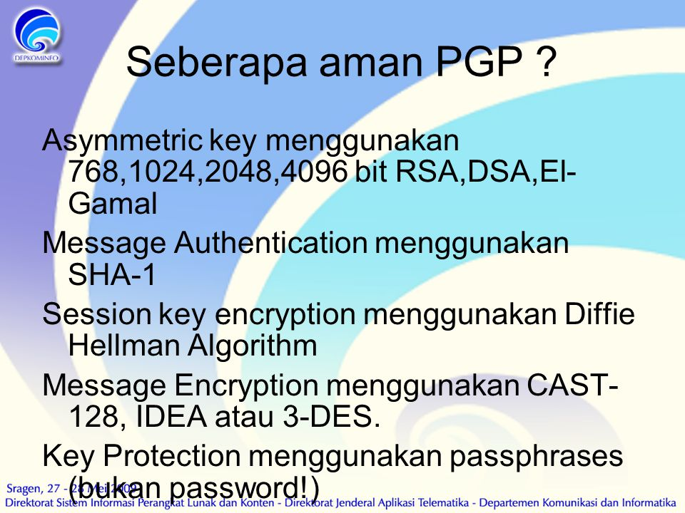 Seberapa aman PGP ? Asymmetric key menggunakan 768,1024,2048,4096 bit RSA,DSA,El- Gamal Message Authentication menggunakan SHA-1 Session key encryptio