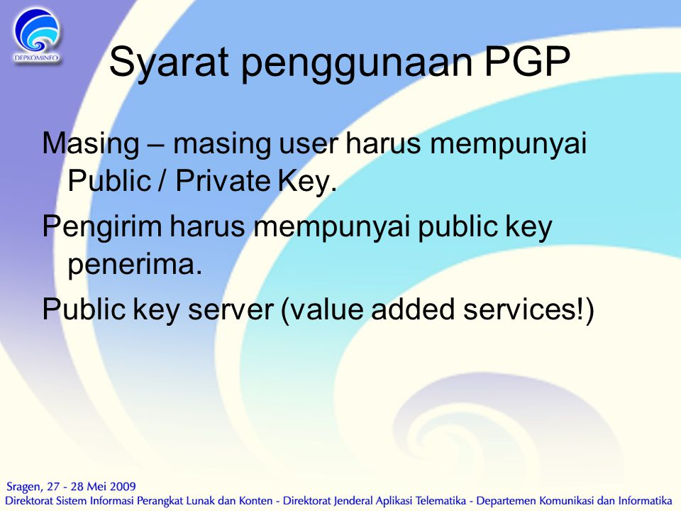 Syarat penggunaan PGP Masing – masing user harus mempunyai Public / Private Key. Pengirim harus mempunyai public key penerima. Public key server (valu
