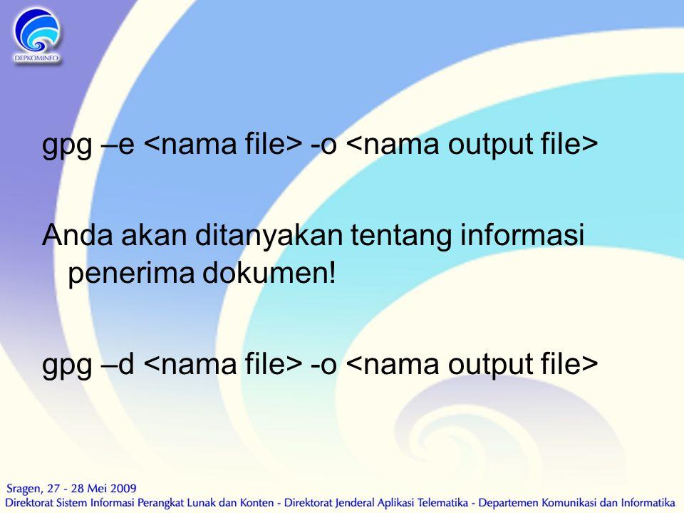 gpg –e -o Anda akan ditanyakan tentang informasi penerima dokumen! gpg –d -o