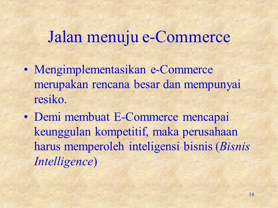 Jalan menuju e-Commerce •Mengimplementasikan e-Commerce merupakan rencana besar dan mempunyai resiko. •Demi membuat E-Commerce mencapai keunggulan kom