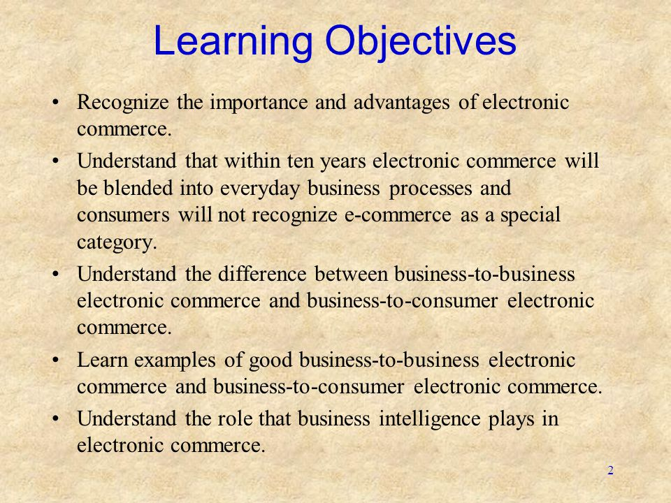 2 Learning Objectives •Recognize the importance and advantages of electronic commerce. •Understand that within ten years electronic commerce will be b