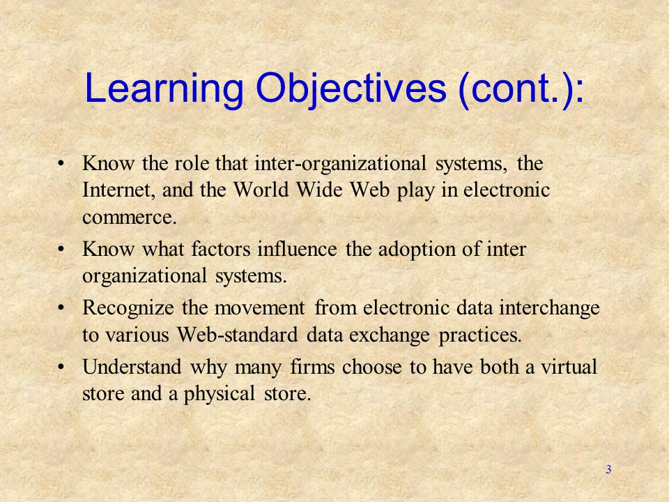 3 Learning Objectives (cont.): •Know the role that inter-organizational systems, the Internet, and the World Wide Web play in electronic commerce. •Kn