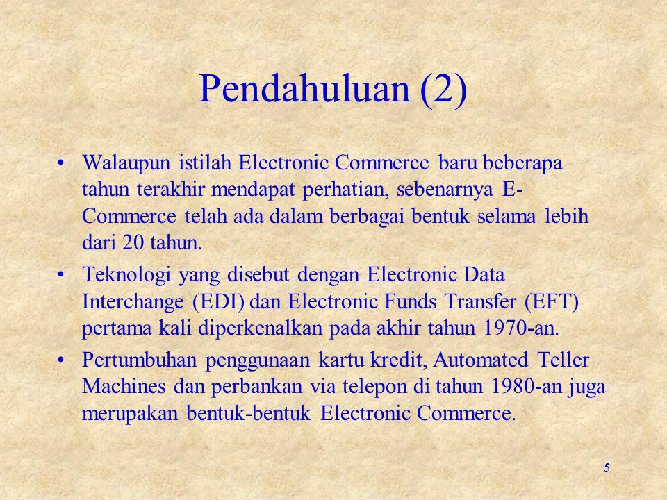 Pendahuluan (2) •Walaupun istilah Electronic Commerce baru beberapa tahun terakhir mendapat perhatian, sebenarnya E- Commerce telah ada dalam berbagai
