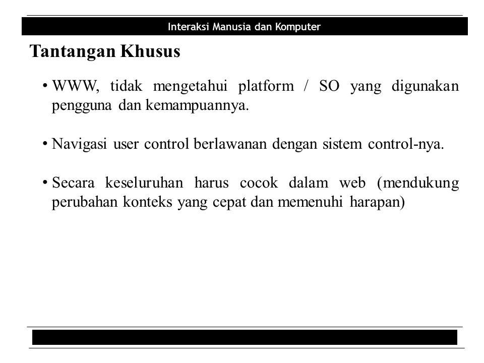 Interaksi Manusia dan Komputer Tantangan Khusus • WWW, tidak mengetahui platform / SO yang digunakan pengguna dan kemampuannya. • Navigasi user contro