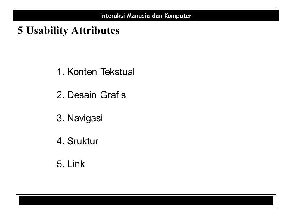 Interaksi Manusia dan Komputer 5 Usability Attributes 1. Konten Tekstual 2. Desain Grafis 3. Navigasi 4. Sruktur 5. Link