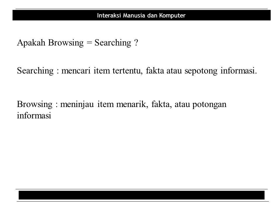 Interaksi Manusia dan Komputer Apakah Browsing = Searching ? Searching : mencari item tertentu, fakta atau sepotong informasi. Browsing : meninjau ite