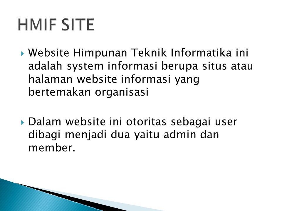  Website Himpunan Teknik Informatika ini adalah system informasi berupa situs atau halaman website informasi yang bertemakan organisasi  Dalam website ini otoritas sebagai user dibagi menjadi dua yaitu admin dan member.