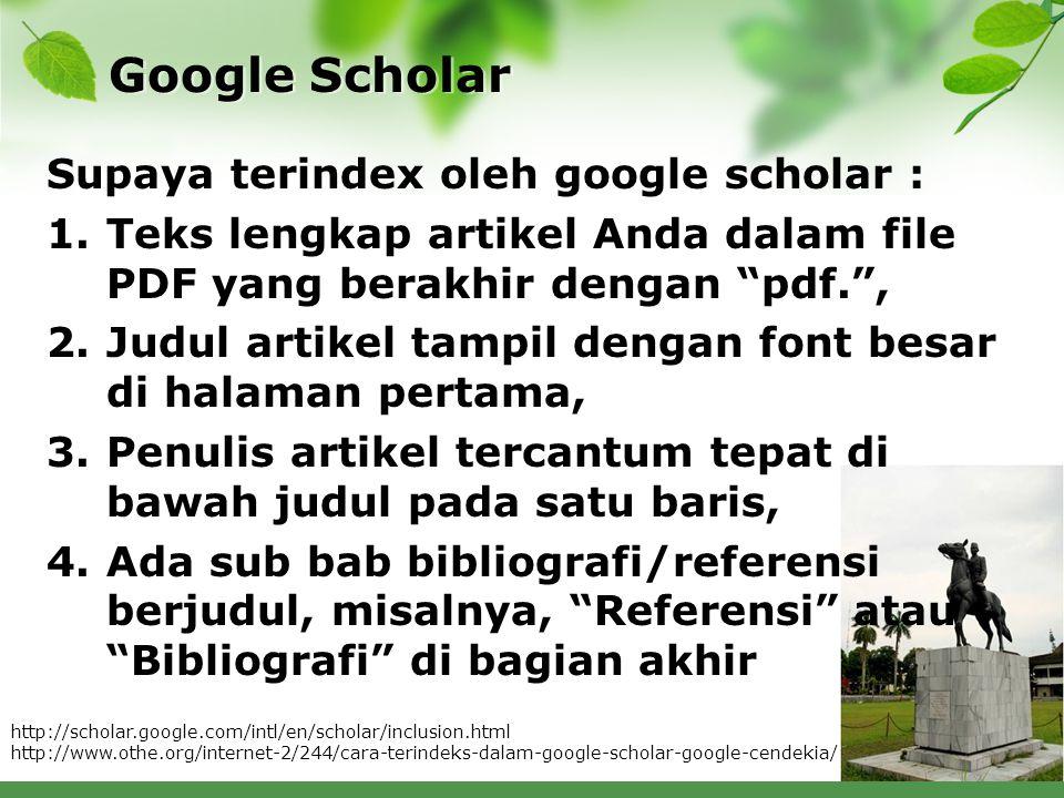 Google Scholar Supaya terindex oleh google scholar : 1.Teks lengkap artikel Anda dalam file PDF yang berakhir dengan pdf. , 2.Judul artikel tampil dengan font besar di halaman pertama, 3.Penulis artikel tercantum tepat di bawah judul pada satu baris, 4.Ada sub bab bibliografi/referensi berjudul, misalnya, Referensi atau Bibliografi di bagian akhir http://scholar.google.com/intl/en/scholar/inclusion.html http://www.othe.org/internet-2/244/cara-terindeks-dalam-google-scholar-google-cendekia/