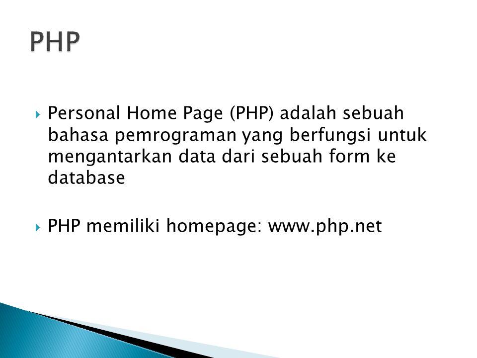  Personal Home Page (PHP) adalah sebuah bahasa pemrograman yang berfungsi untuk mengantarkan data dari sebuah form ke database  PHP memiliki homepage: www.php.net