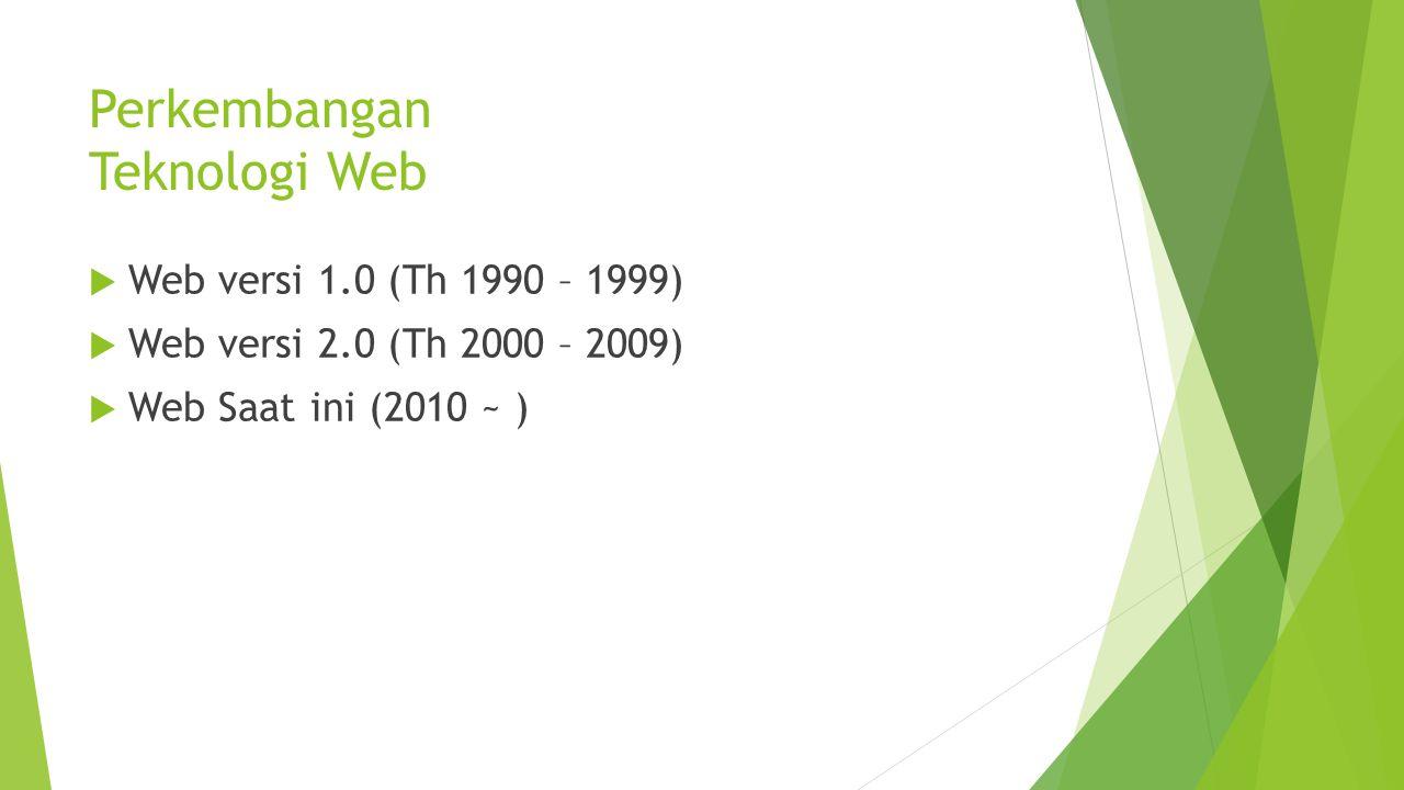 Perkembangan Teknologi Web  Web versi 1.0 (Th 1990 – 1999)  Web versi 2.0 (Th 2000 – 2009)  Web Saat ini (2010 ~ )