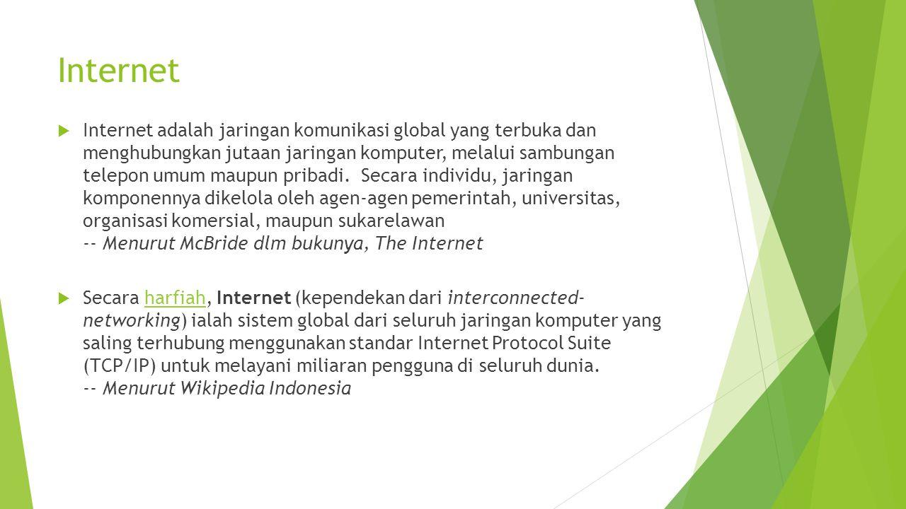 Internet  Internet adalah jaringan komunikasi global yang terbuka dan menghubungkan jutaan jaringan komputer, melalui sambungan telepon umum maupun pribadi.