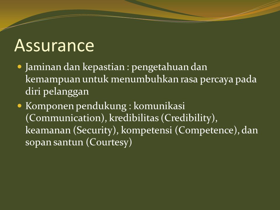 Assurance  Jaminan dan kepastian : pengetahuan dan kemampuan untuk menumbuhkan rasa percaya pada diri pelanggan  Komponen pendukung : komunikasi (Co